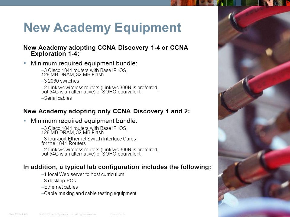 © 2007 Cisco Systems, Inc. All rights reserved.Cisco PublicNew CCNA 407 57 New Academy Equipment New Academy adopting CCNA Discovery 1-4 or CCNA Explo