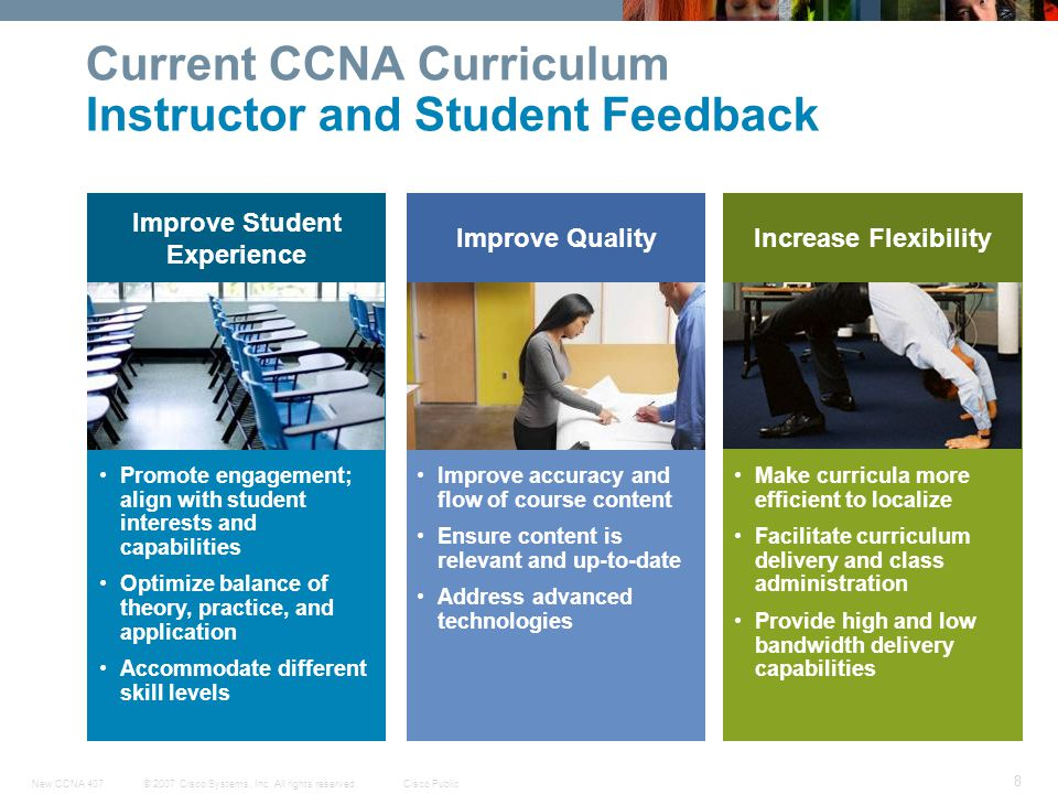 © 2007 Cisco Systems, Inc. All rights reserved.Cisco PublicNew CCNA 407 8 Improve Student Experience Improve QualityIncrease Flexibility Current CCNA