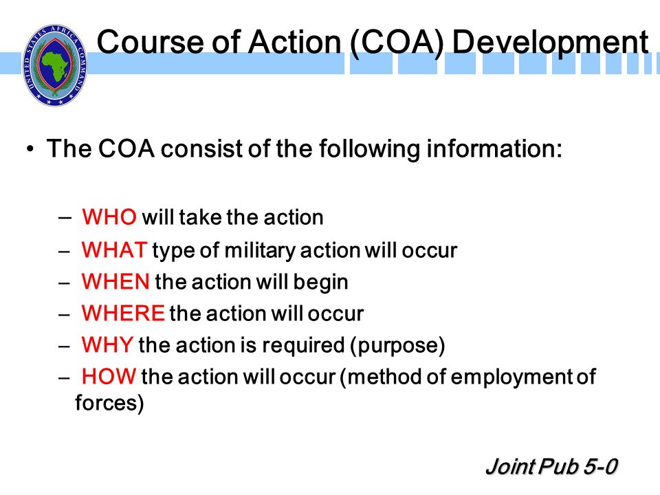 Course of Action (COA) Development The COA consist of the following information: – WHO will take the action – WHAT type of military action will occur