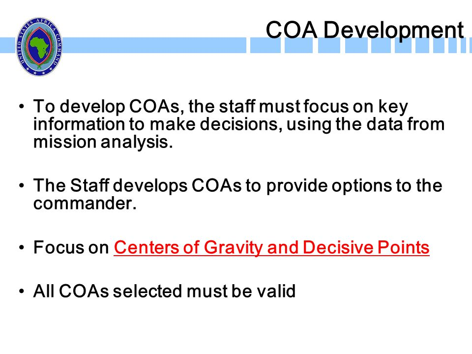 COA Development To develop COAs, the staff must focus on key information to make decisions, using the data from mission analysis. The Staff develops C
