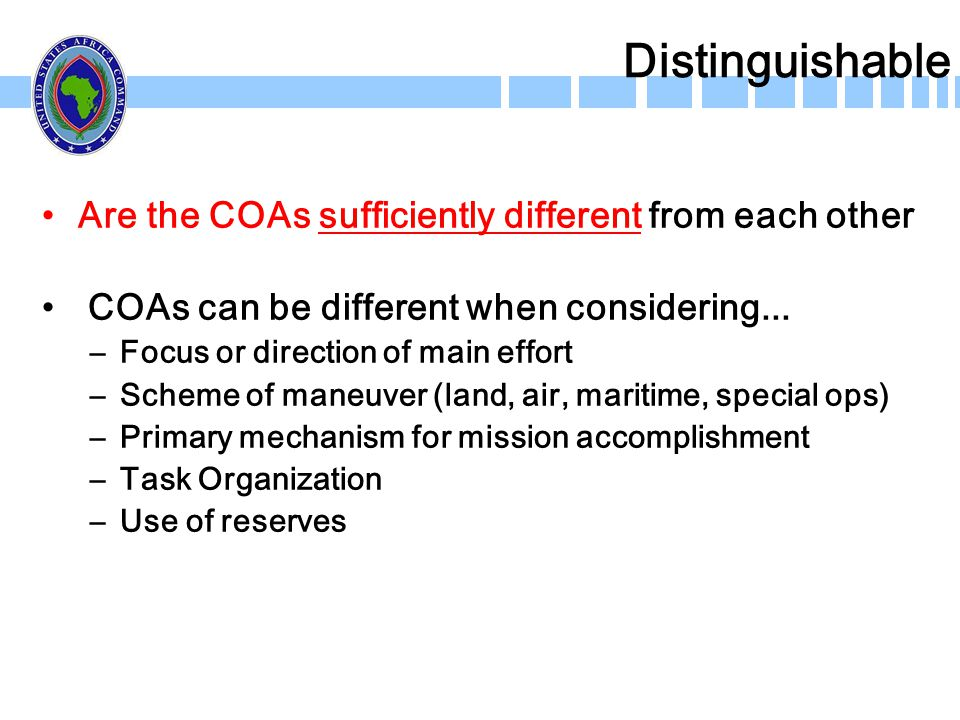 Distinguishable Are the COAs sufficiently different from each other COAs can be different when considering... –Focus or direction of main effort –Sche