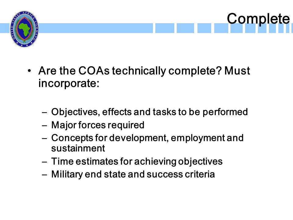 Complete Are the COAs technically complete? Must incorporate: –Objectives, effects and tasks to be performed –Major forces required –Concepts for deve