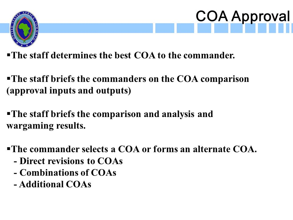 COA Approval The staff determines the best COA to the commander. The staff briefs the commanders on the COA comparison (approval inputs and outputs) T