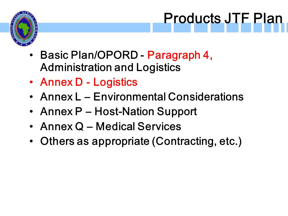 Products JTF Plan Basic Plan/OPORD - Paragraph 4, Administration and Logistics Annex D - Logistics Annex L – Environmental Considerations Annex P – Ho