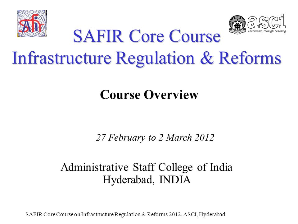 SAFIR Core Course on Infrastructure Regulation & Reforms 2012, ASCI, Hyderabad SAFIR Core Course Infrastructure Regulation & Reforms Administrative Staff College of India Hyderabad, INDIA 27 February to 2 March 2012 Course Overview