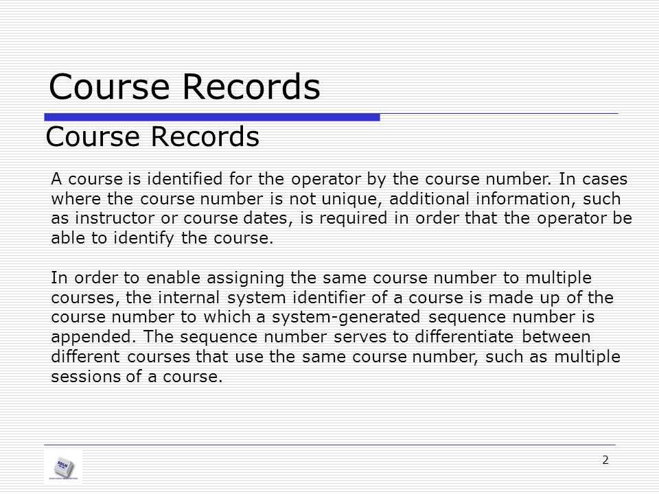 Course Records 2 A course is identified for the operator by the course number. In cases where the course number is not unique, additional information,