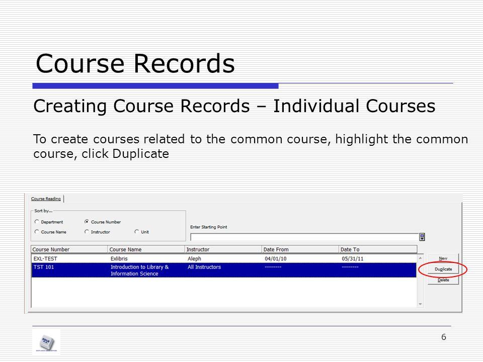 Course Records Creating Course Records – Individual Courses 6 To create courses related to the common course, highlight the common course, click Dupli