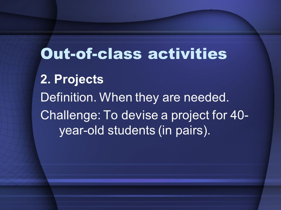 Out-of-class activities 2.Projects Definition. When they are needed.