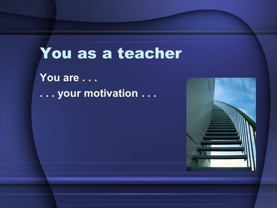 You as a teacher You are...... your motivation...