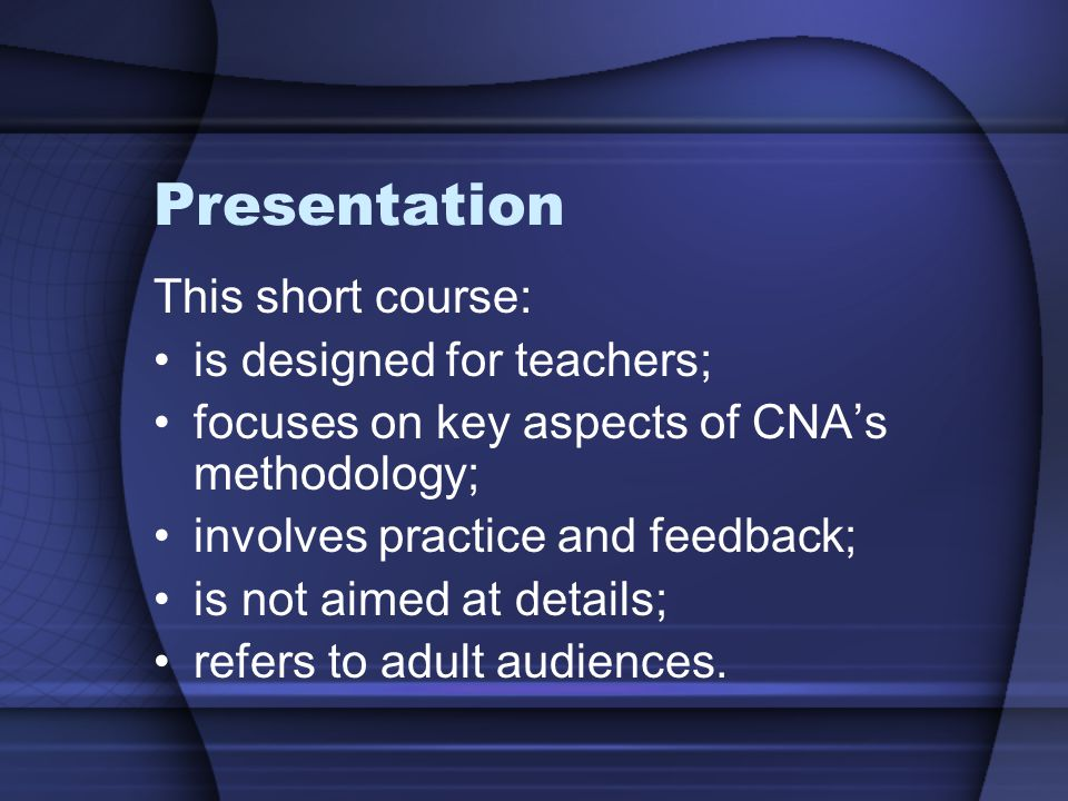 Presentation This short course: is designed for teachers; focuses on key aspects of CNAs methodology; involves practice and feedback; is not aimed at details; refers to adult audiences.