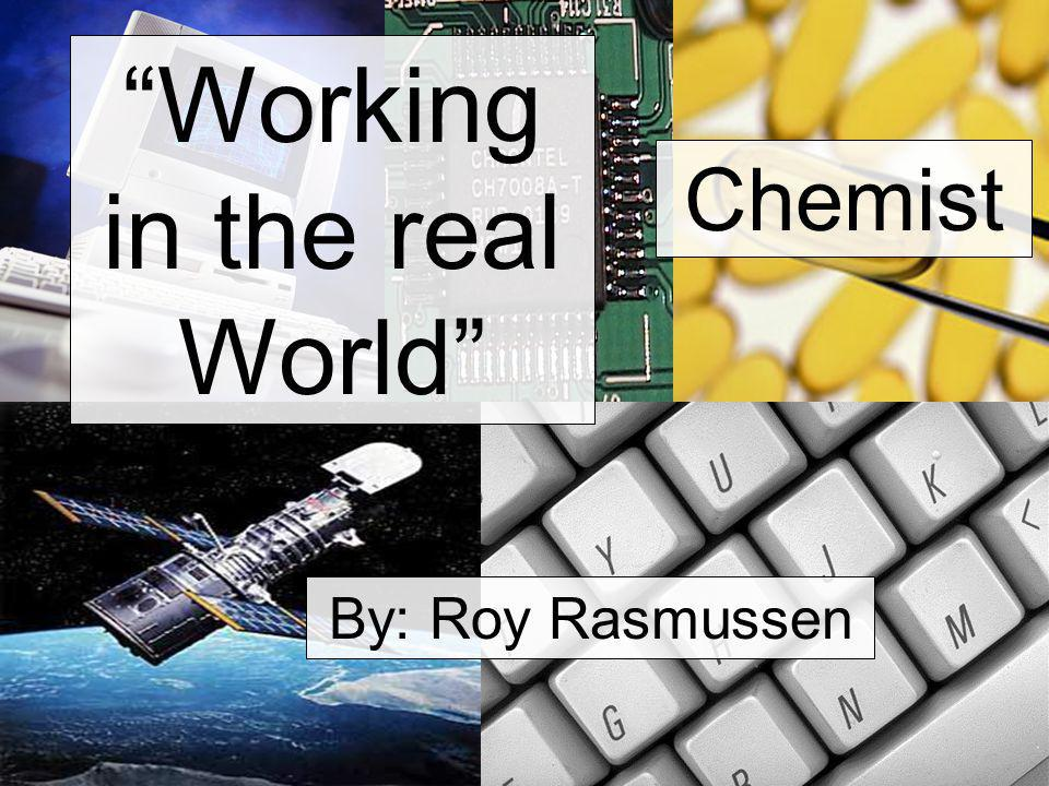Working in the real World Chemist By: Roy Rasmussen