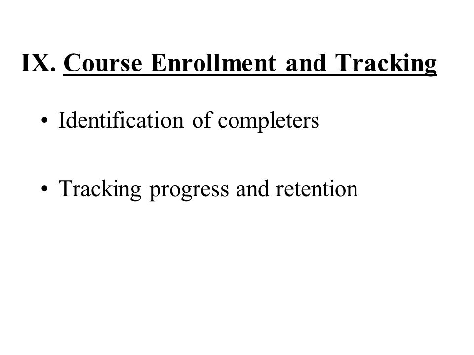 IX. Course Enrollment and Tracking Identification of completers Tracking progress and retention