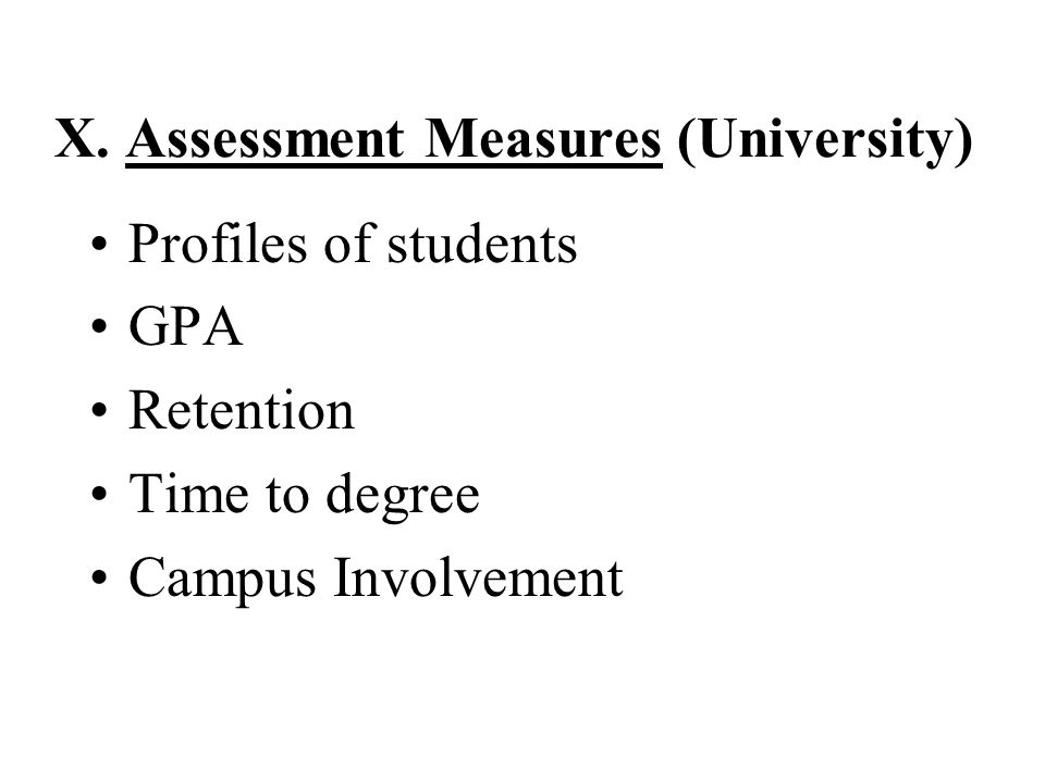 X. Assessment Measures (University) Profiles of students GPA Retention Time to degree Campus Involvement
