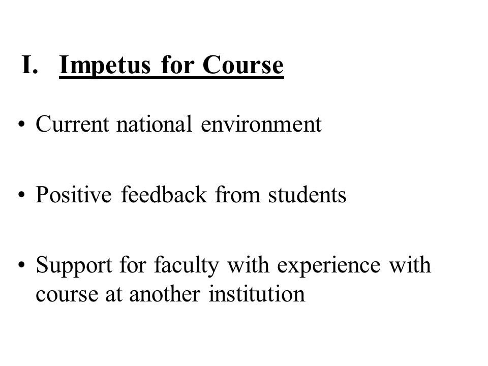 I. Impetus for Course Current national environment Positive feedback from students Support for faculty with experience with course at another institut