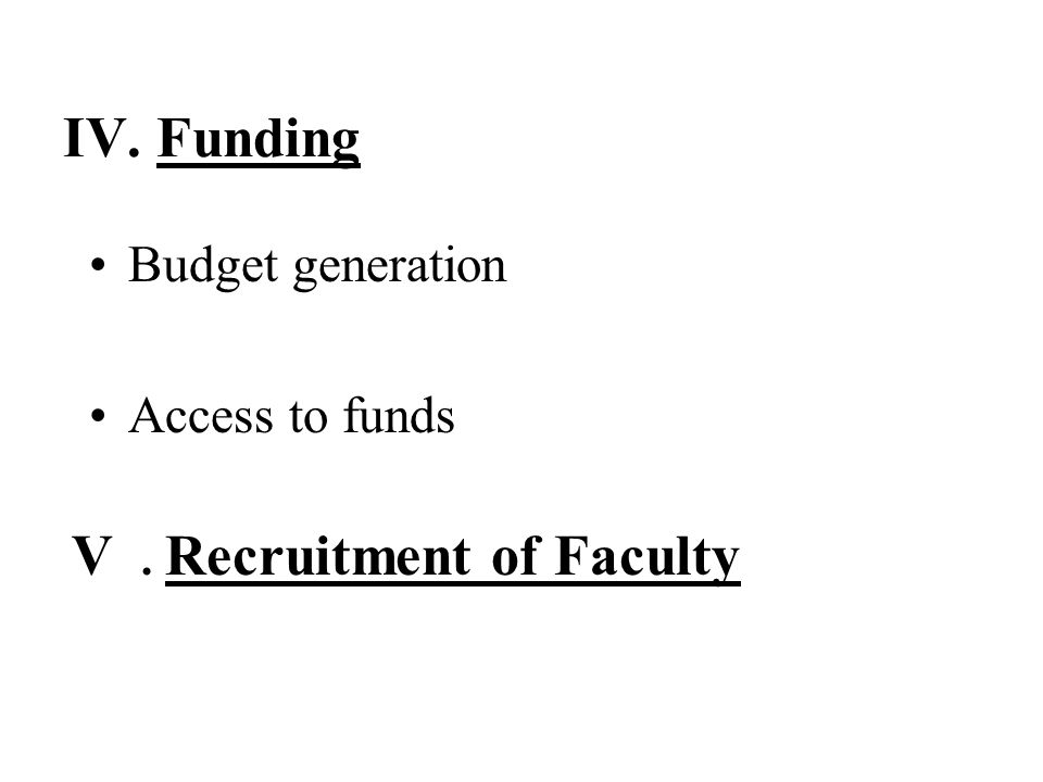 IV. Funding Budget generation Access to funds V. Recruitment of Faculty