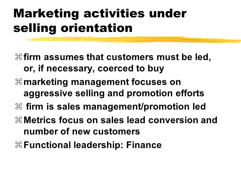 Marketing activities under production orientation zfirm assumes that customers value low cost products that are widely available zfirm focuses on maintaining high production efficiency zmarketing management focuses on distribution metrics: cost of product creation zfunctional Leadership: Operations