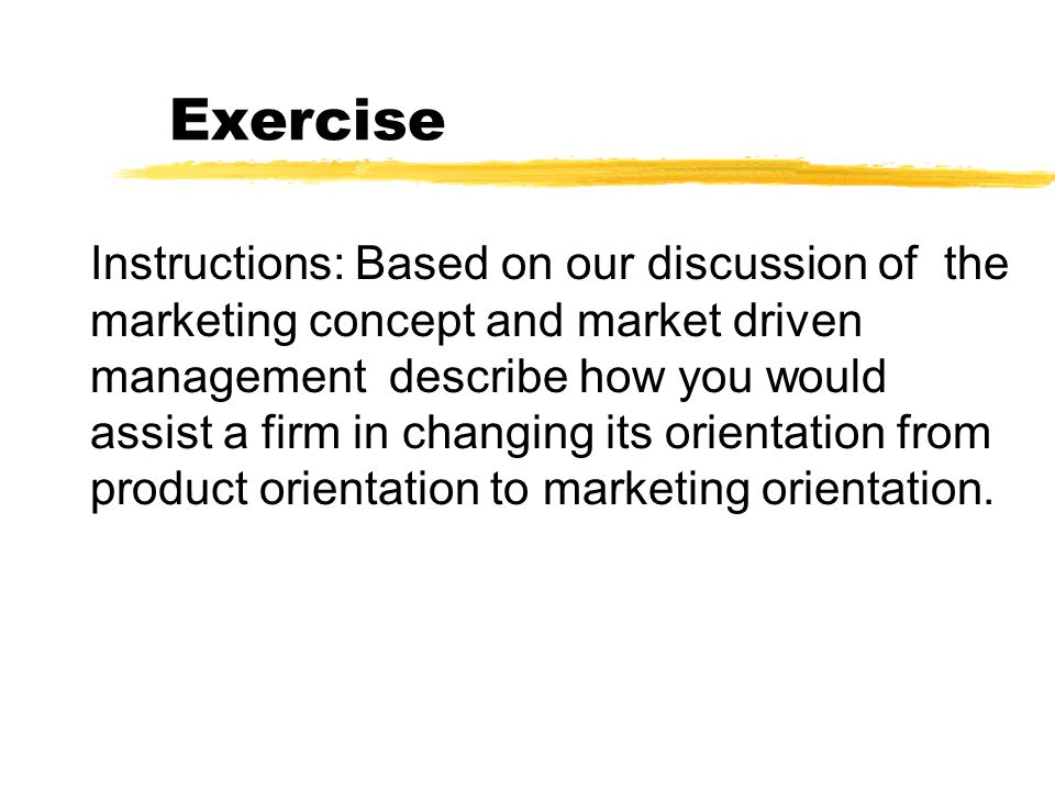 Exercise Instructions: Based on our discussion of the marketing concept and market driven management describe how you would assist a firm in changing its orientation from selling orientation to marketing orientation.