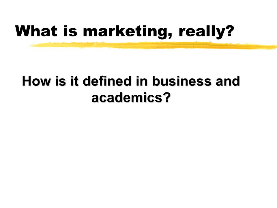 Exercise - What is marketing, really. How do you think Marketing is defined in most companies.