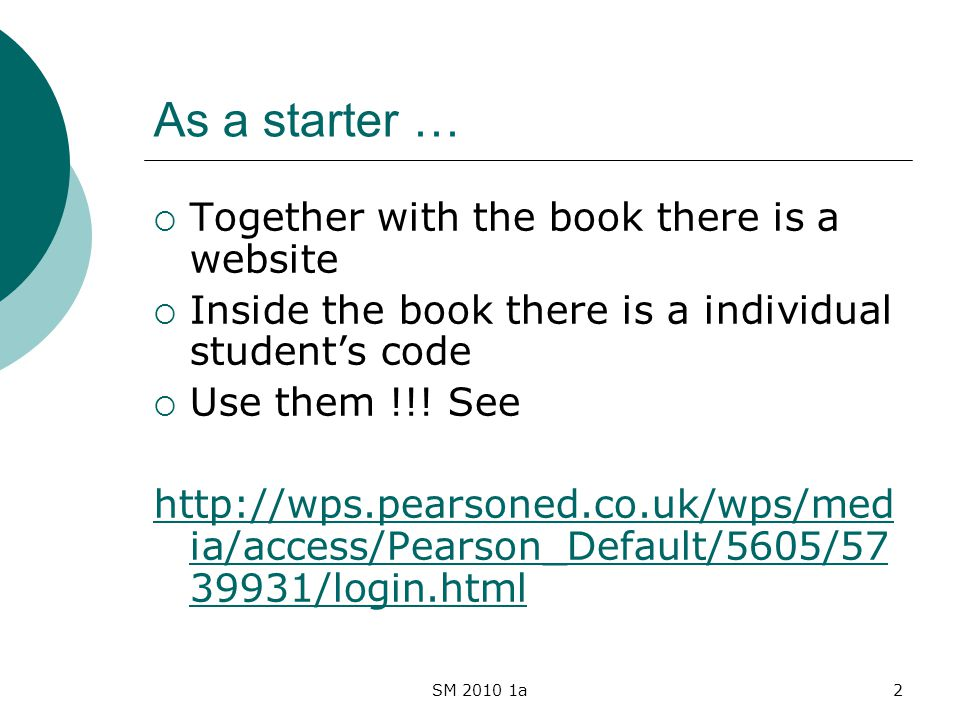 SM 2010 1a2 As a starter … Together with the book there is a website Inside the book there is a individual students code Use them !!! See http://wps.p