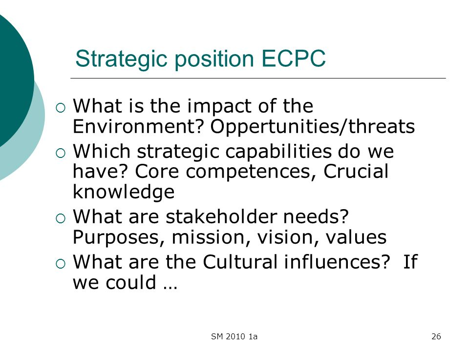 SM 2010 1a26 Strategic position ECPC What is the impact of the Environment? Oppertunities/threats Which strategic capabilities do we have? Core compet