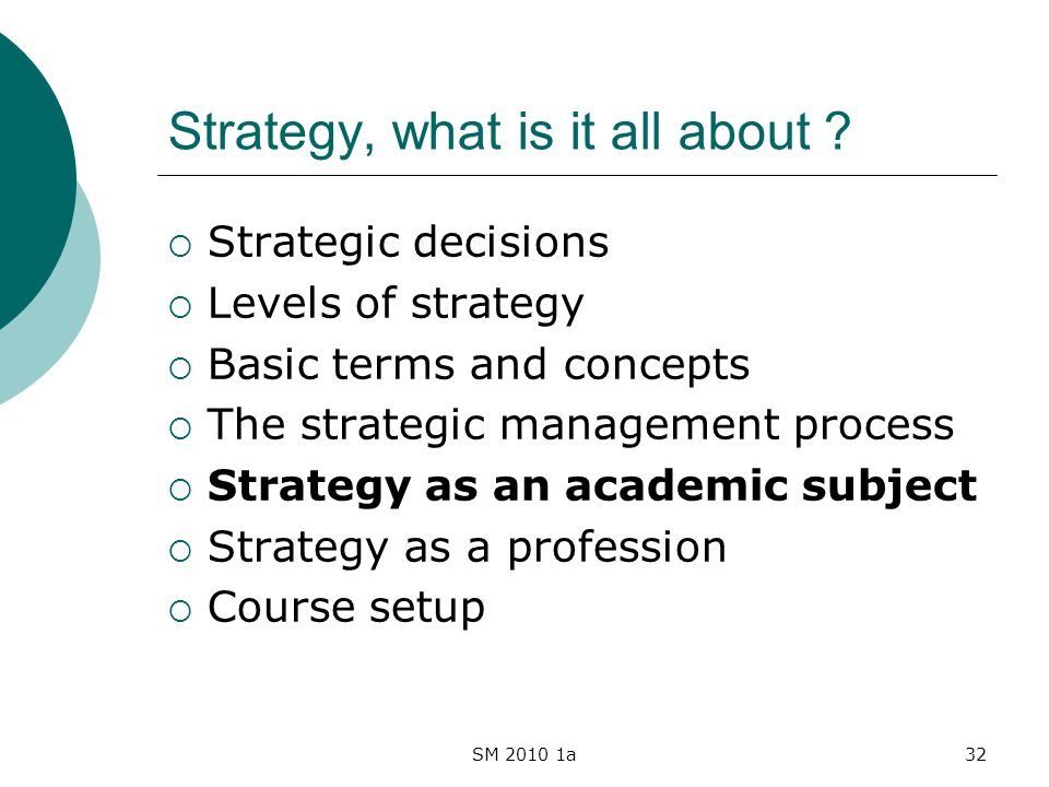SM 2010 1a32 Strategy, what is it all about ? Strategic decisions Levels of strategy Basic terms and concepts The strategic management process Strateg