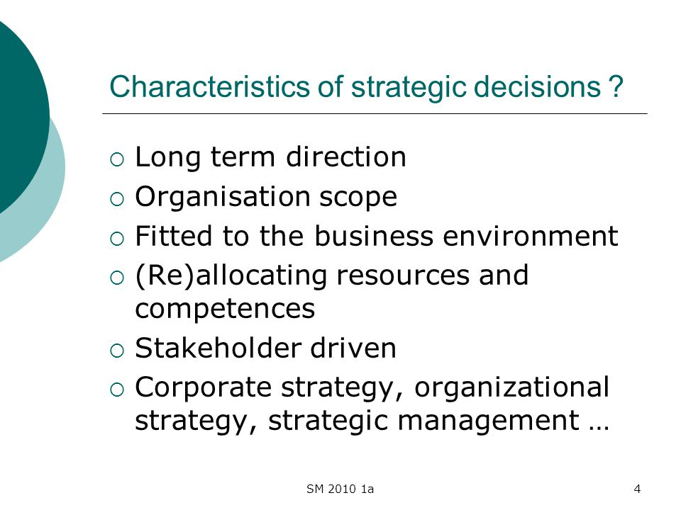 SM 2010 1a4 Characteristics of strategic decisions ? Long term direction Organisation scope Fitted to the business environment (Re)allocating resource