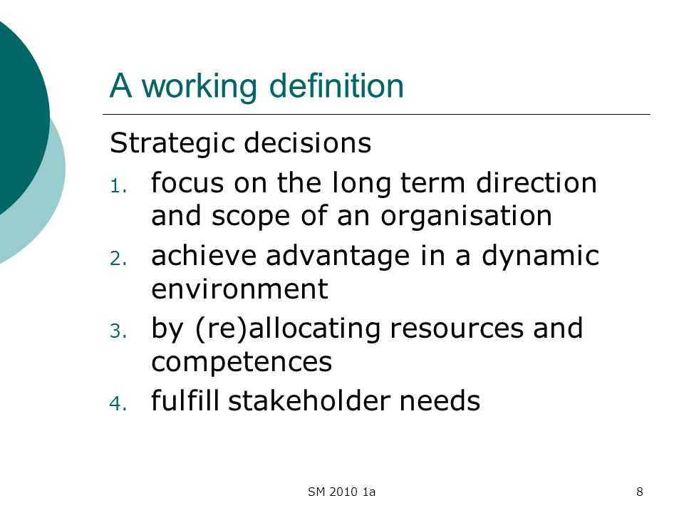 SM 2010 1a8 A working definition Strategic decisions 1. focus on the long term direction and scope of an organisation 2. achieve advantage in a dynami