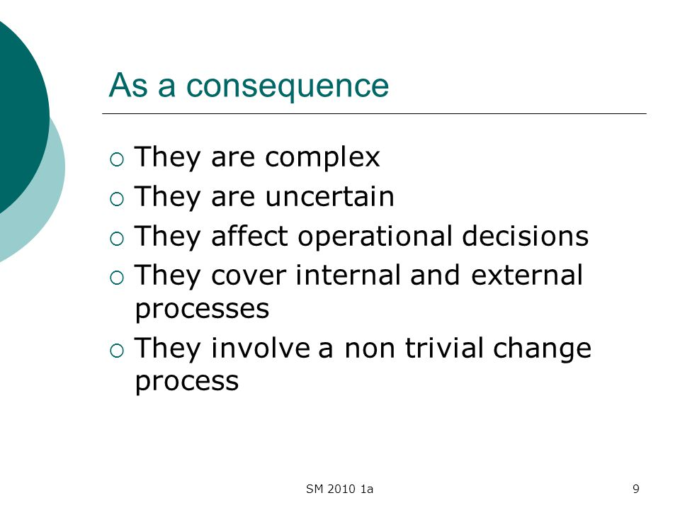 SM 2010 1a9 As a consequence They are complex They are uncertain They affect operational decisions They cover internal and external processes They inv