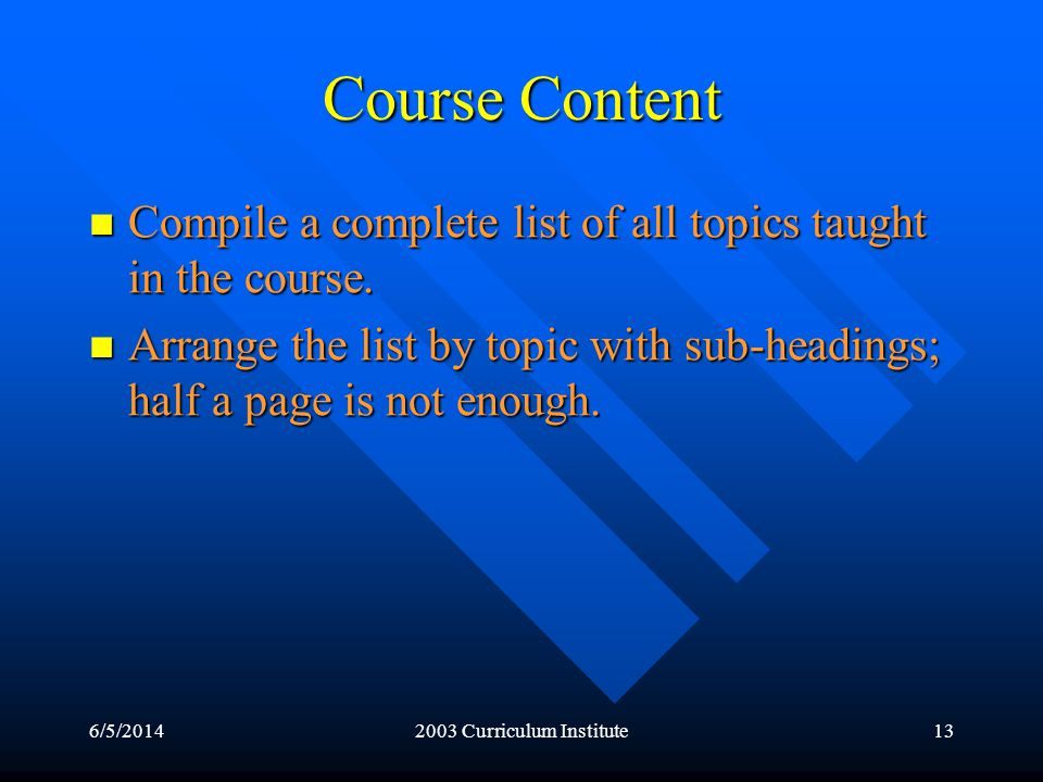 6/5/20142003 Curriculum Institute13 Course Content Compile a complete list of all topics taught in the course.