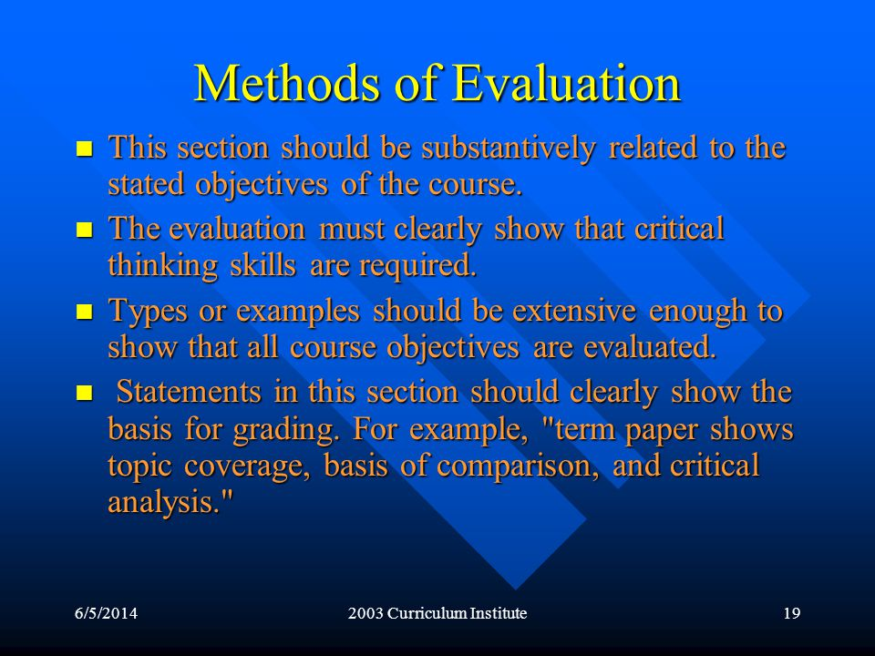 6/5/20142003 Curriculum Institute19 Methods of Evaluation This section should be substantively related to the stated objectives of the course.