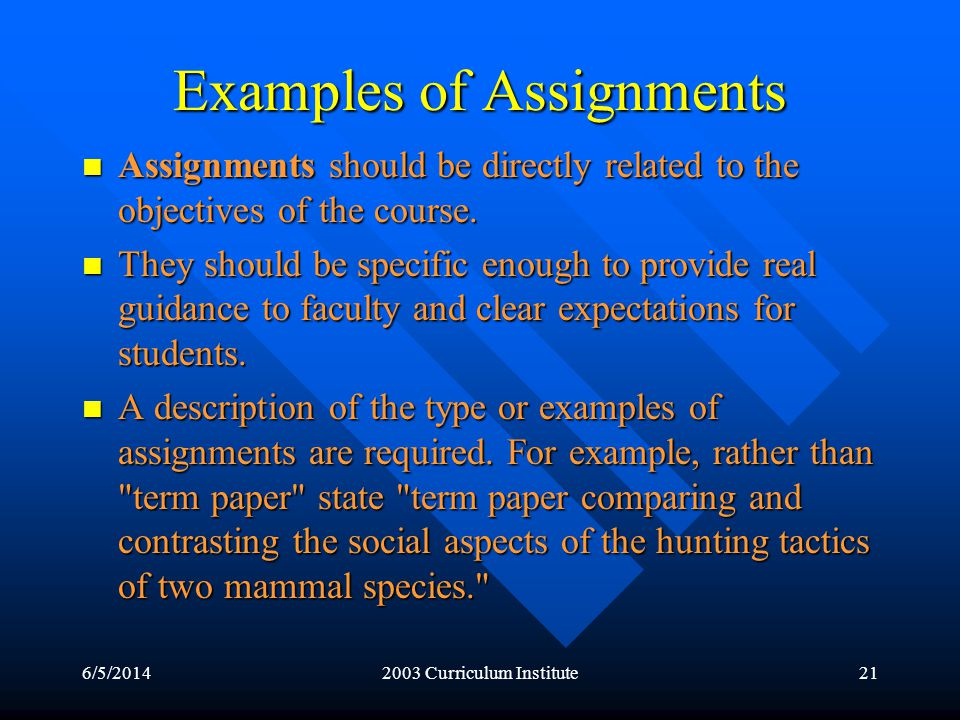 6/5/20142003 Curriculum Institute21 Examples of Assignments Assignments should be directly related to the objectives of the course.