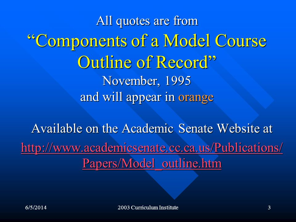6/5/20142003 Curriculum Institute3 All quotes are from Components of a Model Course Outline of Record November, 1995 and will appear in orange Available on the Academic Senate Website at http://www.academicsenate.cc.ca.us/Publications/ Papers/Model_outline.htm http://www.academicsenate.cc.ca.us/Publications/ Papers/Model_outline.htm
