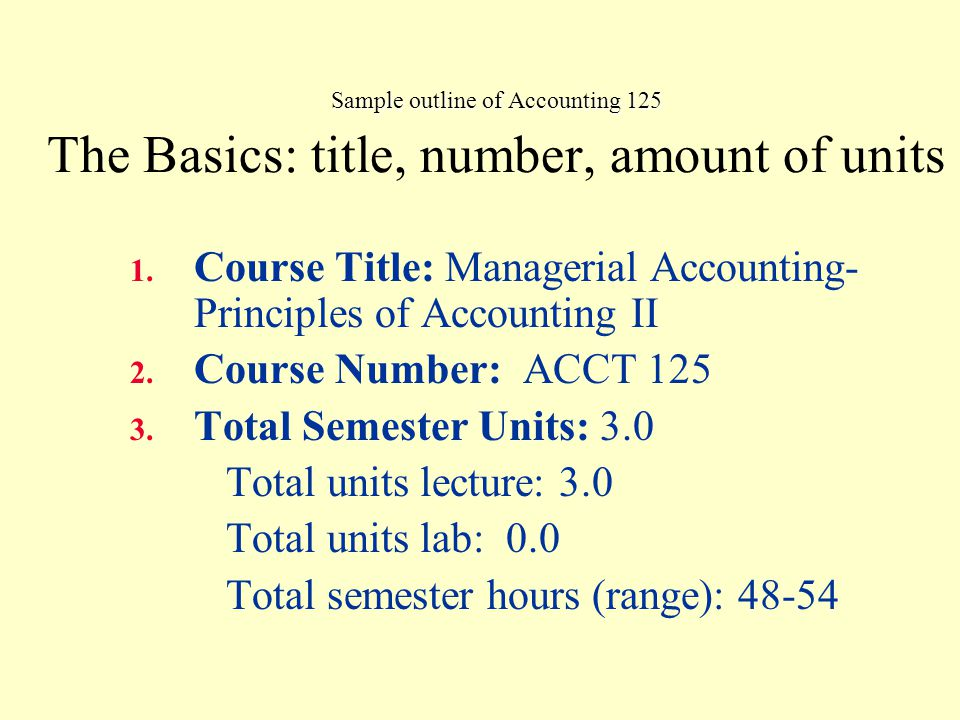 Sample outline of Accounting 125 Methods of Instruction Methods of instruction may include, but are not limited to the following: Lecture and evaluation of accounting concepts and principles within the corporate managerial structure.