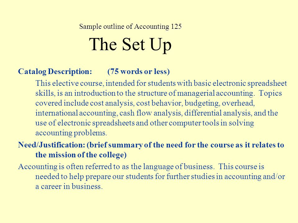 Sample outline of Accounting 125 The Set Up continues… Prerequisite(s), Corerequisites, Advisory: (list course(s) and competencies needed upon entering or in tandem with course to be taken) Information in this section will only be entered into database only upon the board approval of the prerequisite/corequisite/advisory Prerequisite: ACCT 124 - Financial Accounting-Principles of Accounting I Advisory: CAPP 122A - Using Microsoft Excel 2000-Level 1 Short Description for the class schedule: (25 words) (Revised 08/13/04 ams) An introduction to the use of accounting data in making operating, investing, and financing decisions for a service, merchandising, or manufacturing business.