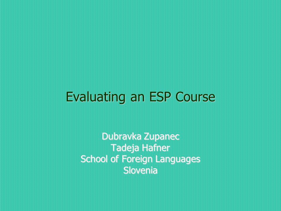 Evaluating an ESP Course Dubravka Zupanec Tadeja Hafner School of Foreign Languages Slovenia
