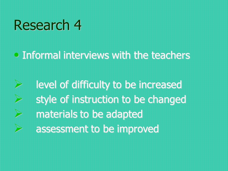 Research 4 Informal interviews with the teachers Informal interviews with the teachers level of difficulty to be increased level of difficulty to be increased style of instruction to be changed style of instruction to be changed materials to be adapted materials to be adapted assessment to be improved assessment to be improved