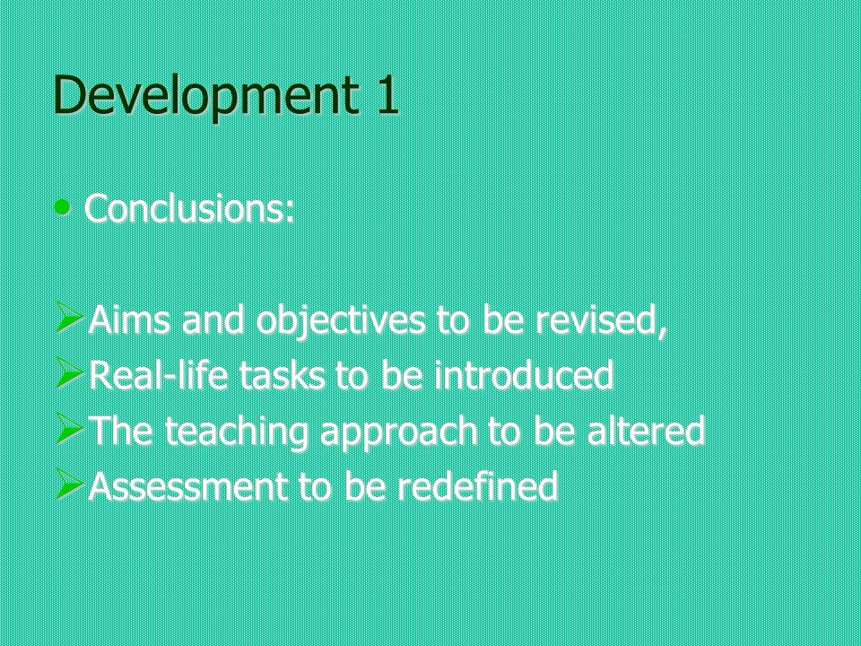 Development 1 Conclusions: Conclusions: Aims and objectives to be revised, Aims and objectives to be revised, Real-life tasks to be introduced Real-life tasks to be introduced The teaching approach to be altered The teaching approach to be altered Assessment to be redefined Assessment to be redefined
