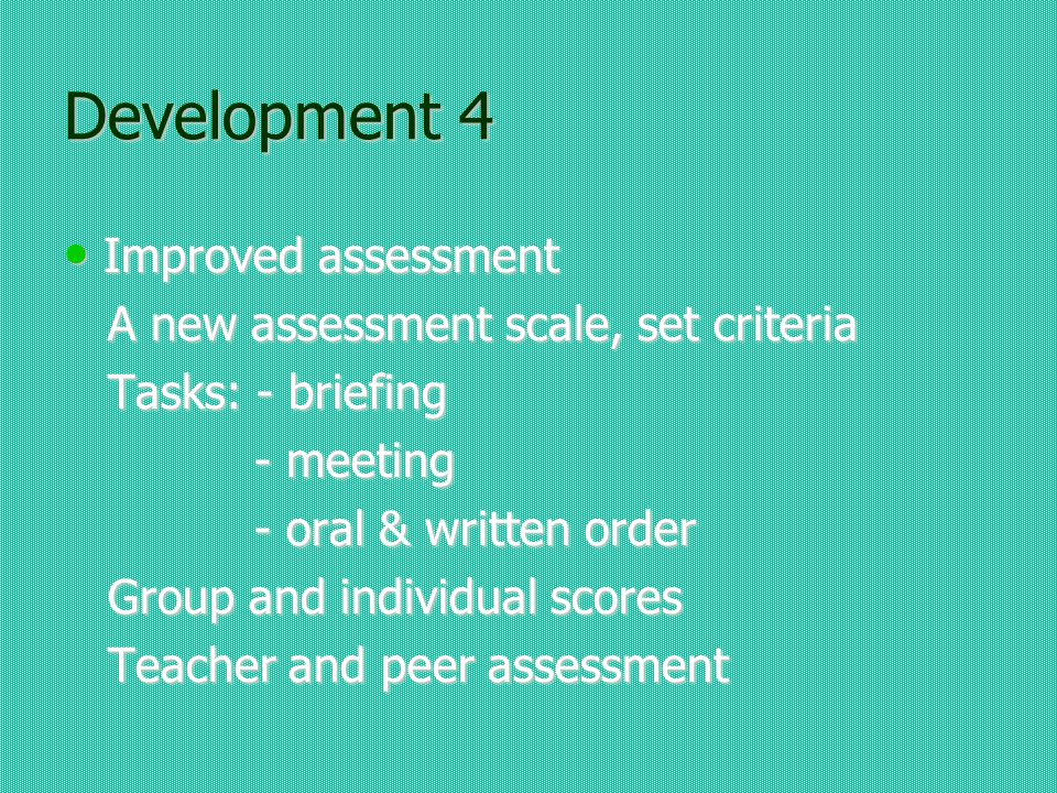 Development 4 Improved assessment Improved assessment A new assessment scale, set criteria A new assessment scale, set criteria Tasks: - briefing Tasks: - briefing - meeting - meeting - oral & written order - oral & written order Group and individual scores Group and individual scores Teacher and peer assessment Teacher and peer assessment