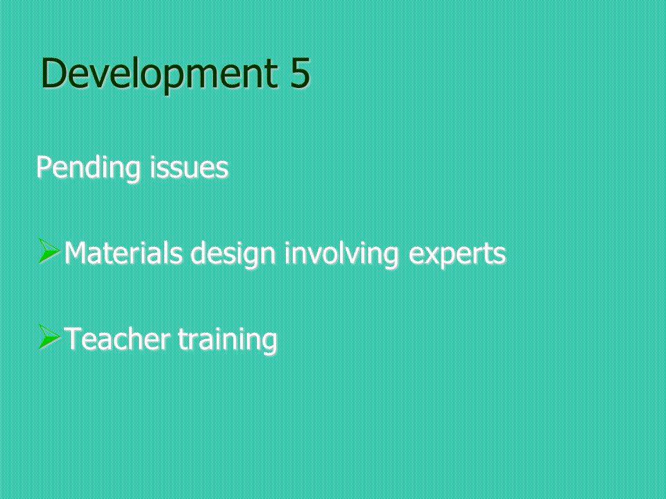 Development 5 Pending issues Materials design involving experts Materials design involving experts Teacher training Teacher training