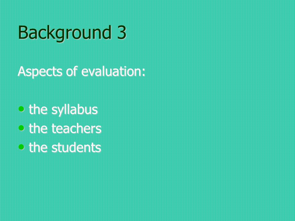 Background 3 Aspects of evaluation: the syllabus the syllabus the teachers the teachers the students the students