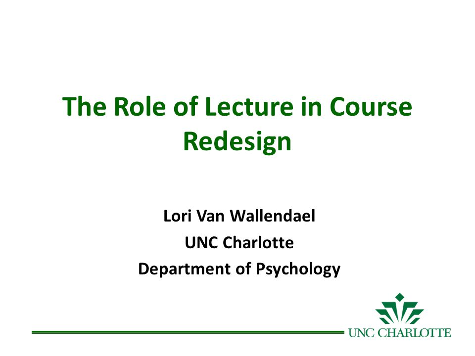 The Role of Lecture in Course Redesign Lori Van Wallendael UNC Charlotte Department of Psychology
