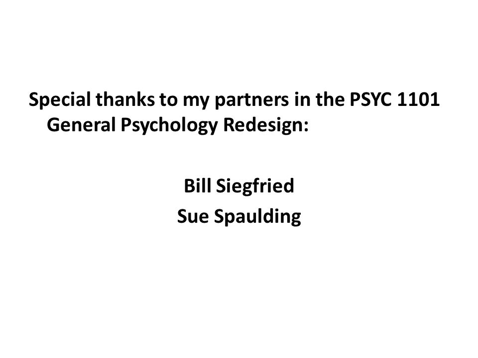 Special thanks to my partners in the PSYC 1101 General Psychology Redesign: Bill Siegfried Sue Spaulding
