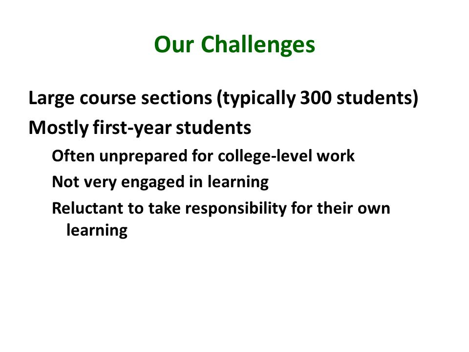 Our Challenges Large course sections (typically 300 students) Mostly first-year students Often unprepared for college-level work Not very engaged in learning Reluctant to take responsibility for their own learning