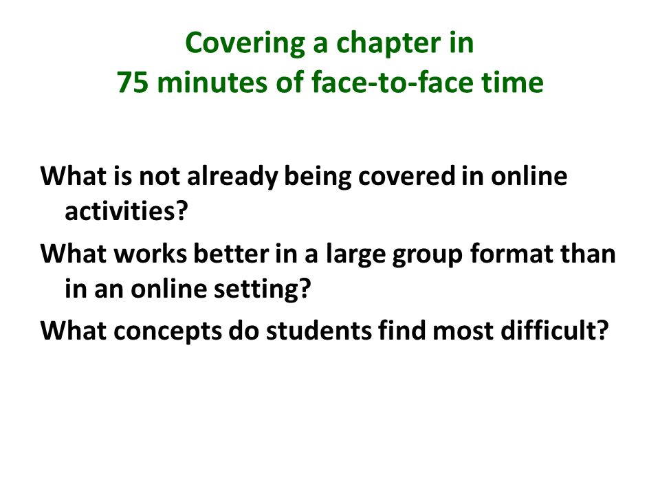Covering a chapter in 75 minutes of face-to-face time What is not already being covered in online activities.