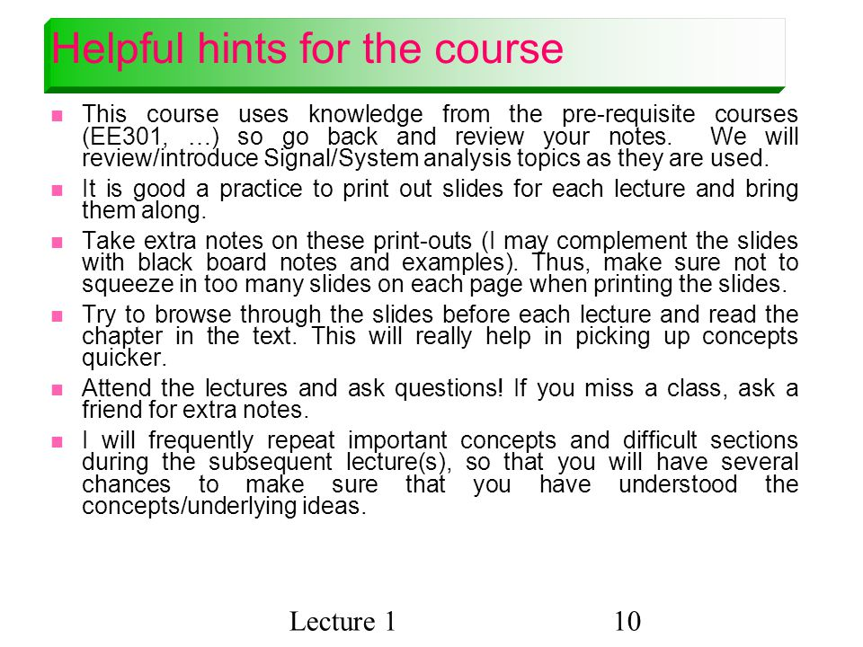 Lecture 110 Helpful hints for the course This course uses knowledge from the pre-requisite courses (EE301, …) so go back and review your notes.