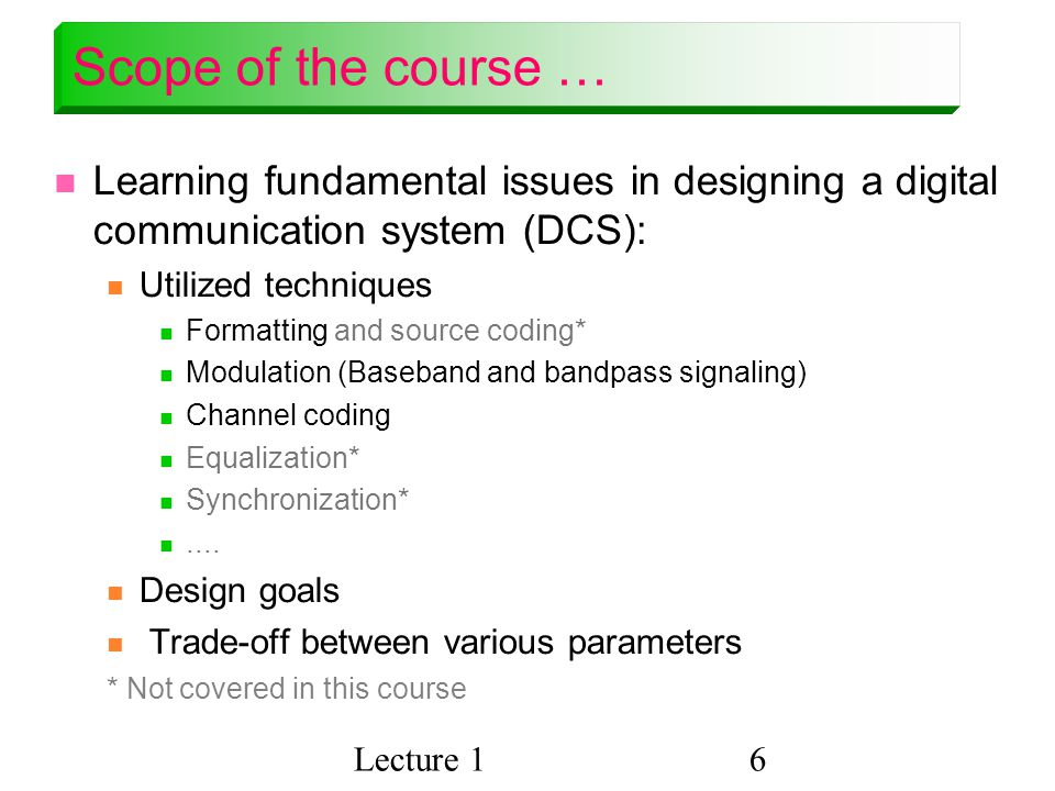 Lecture 16 Scope of the course … Learning fundamental issues in designing a digital communication system (DCS): Utilized techniques Formatting and source coding* Modulation (Baseband and bandpass signaling) Channel coding Equalization* Synchronization*....