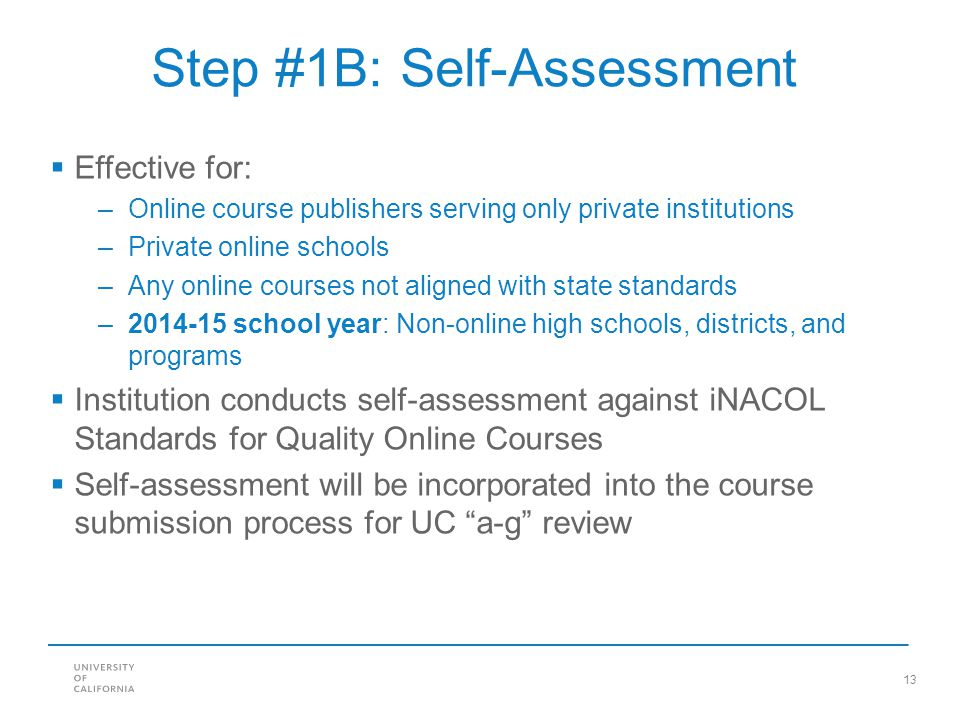 13 Step #1B: Self-Assessment Effective for: –Online course publishers serving only private institutions –Private online schools –Any online courses not aligned with state standards –2014-15 school year: Non-online high schools, districts, and programs Institution conducts self-assessment against iNACOL Standards for Quality Online Courses Self-assessment will be incorporated into the course submission process for UC a-g review