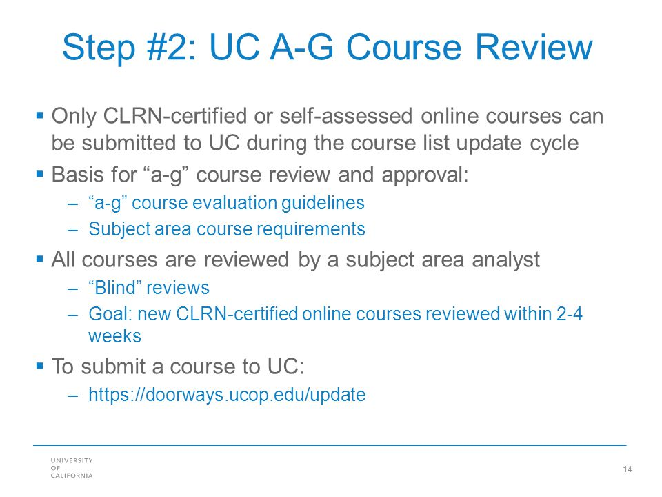 14 Step #2: UC A-G Course Review Only CLRN-certified or self-assessed online courses can be submitted to UC during the course list update cycle Basis for a-g course review and approval: –a-g course evaluation guidelines –Subject area course requirements All courses are reviewed by a subject area analyst –Blind reviews –Goal: new CLRN-certified online courses reviewed within 2-4 weeks To submit a course to UC: –https://doorways.ucop.edu/update