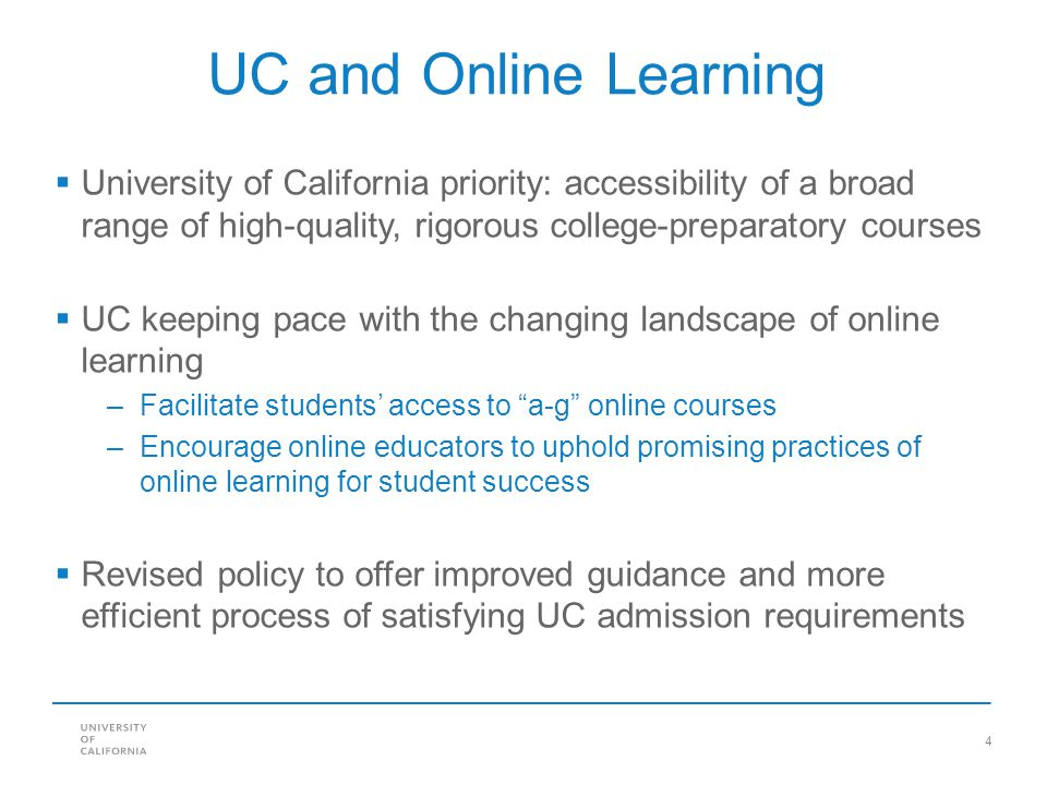 4 UC and Online Learning University of California priority: accessibility of a broad range of high-quality, rigorous college-preparatory courses UC keeping pace with the changing landscape of online learning –Facilitate students access to a-g online courses –Encourage online educators to uphold promising practices of online learning for student success Revised policy to offer improved guidance and more efficient process of satisfying UC admission requirements