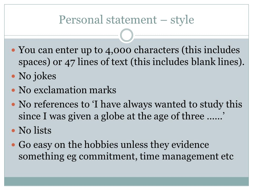 Personal statement – style You can enter up to 4,000 characters (this includes spaces) or 47 lines of text (this includes blank lines).